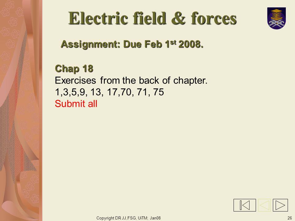 Copyright DR JJ,FSG, UiTM; Jan0826 Electric field & forces Assignment: Due Feb 1 st 2008.