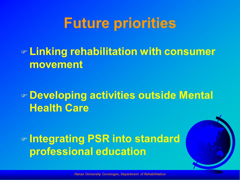 Hanze University Groningen, Department of Rehabilitation Future priorities F Linking rehabilitation with consumer movement F Developing activities out