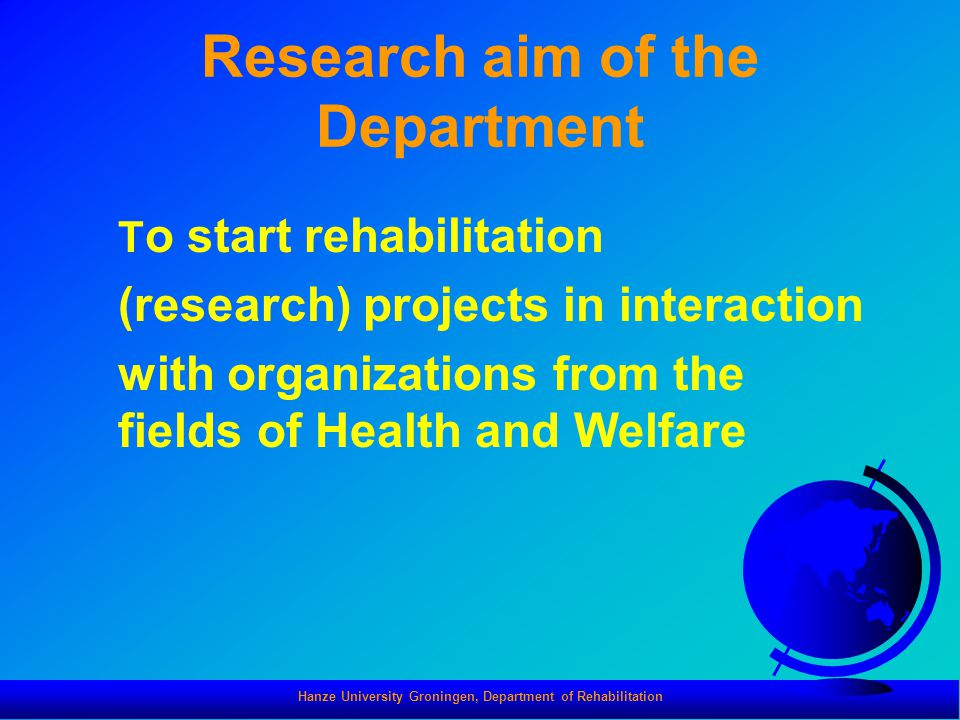 Hanze University Groningen, Department of Rehabilitation Research aim of the Department T o start rehabilitation (research) projects in interaction with organizations from the fields of Health and Welfare