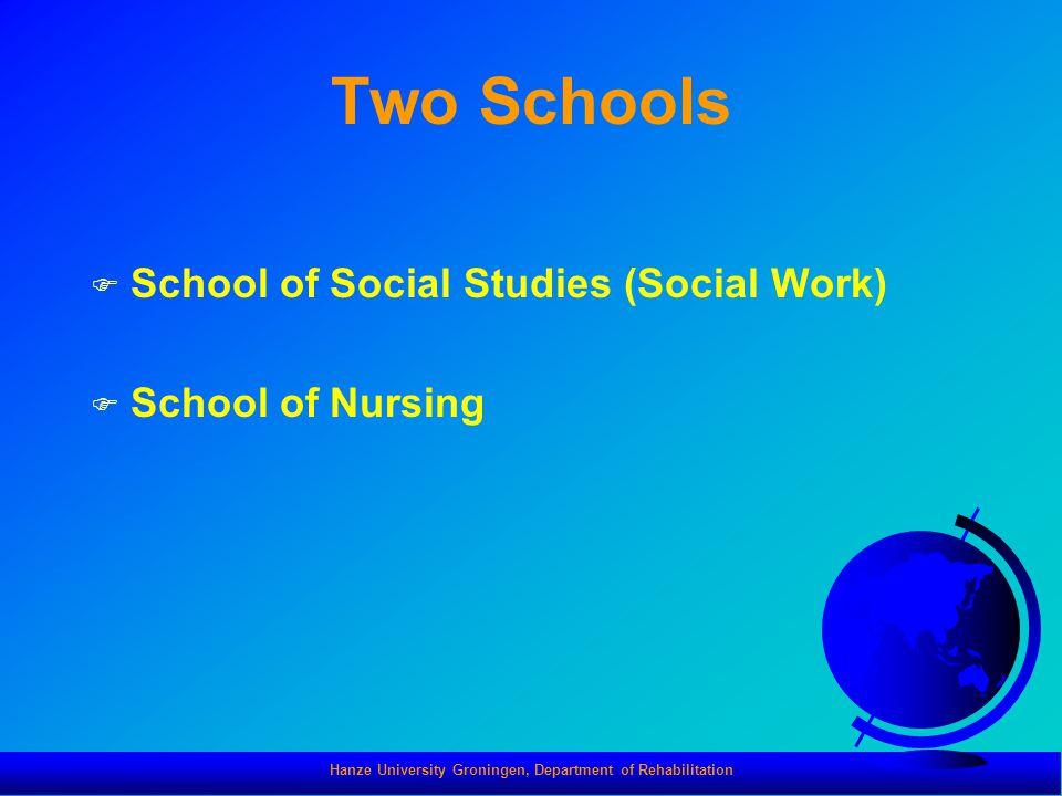 Hanze University Groningen, Department of Rehabilitation Two Schools F School of Social Studies (Social Work) F School of Nursing