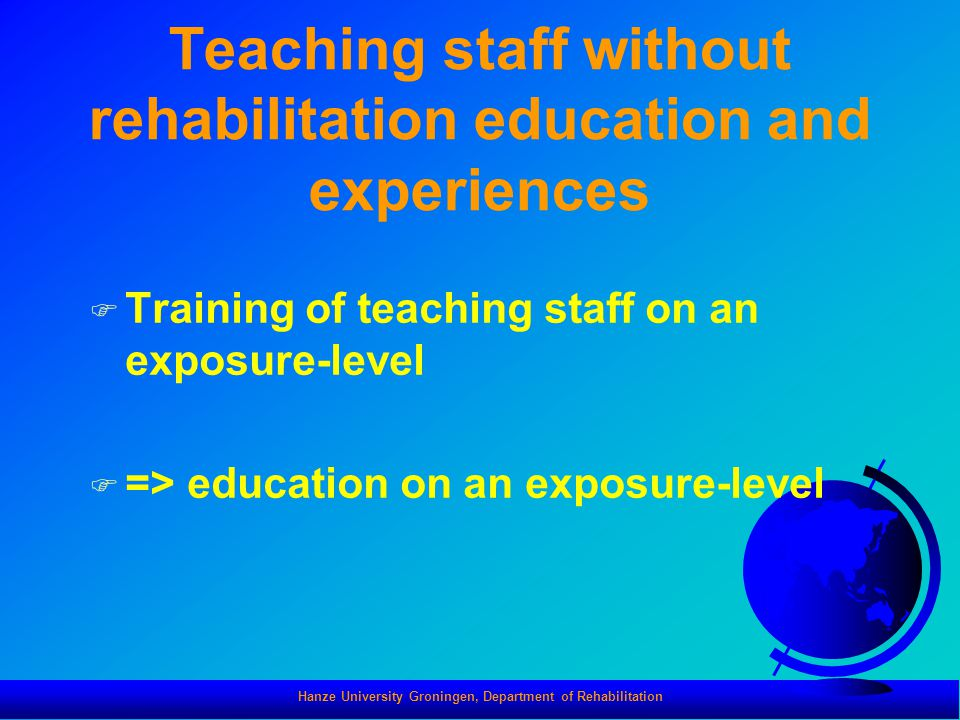 Hanze University Groningen, Department of Rehabilitation Teaching staff without rehabilitation education and experiences F Training of teaching staff on an exposure-level F => education on an exposure-level