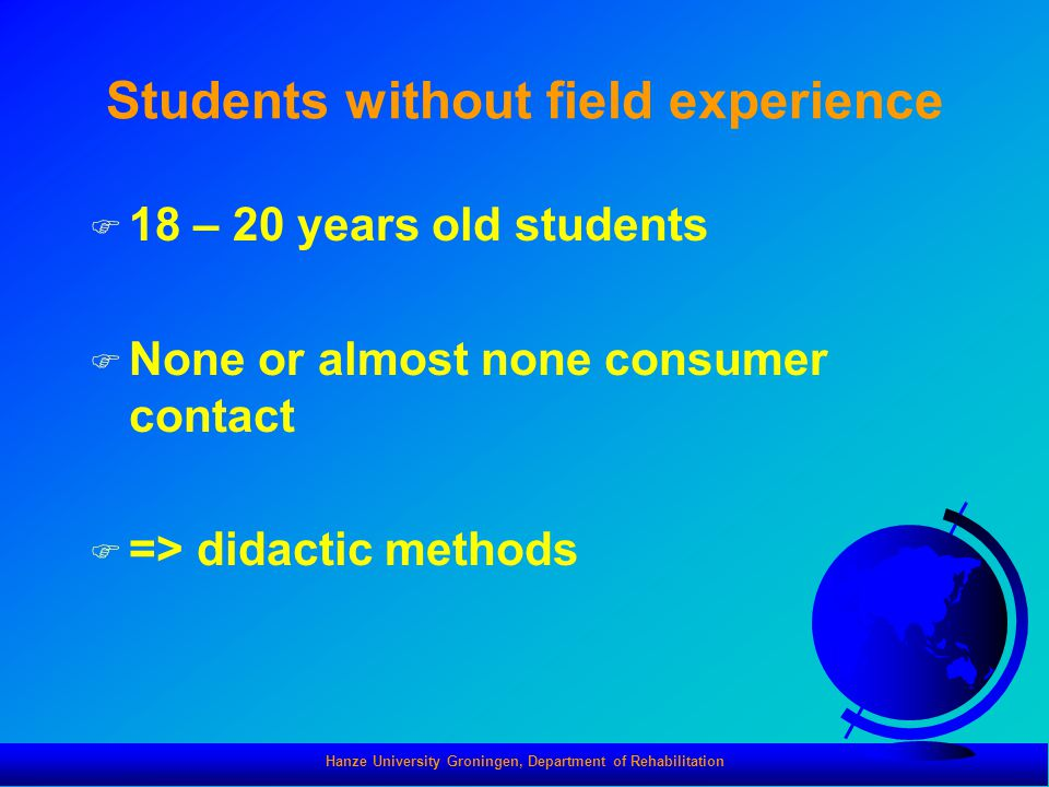 Hanze University Groningen, Department of Rehabilitation Students without field experience F 18 – 20 years old students F None or almost none consumer contact F => didactic methods