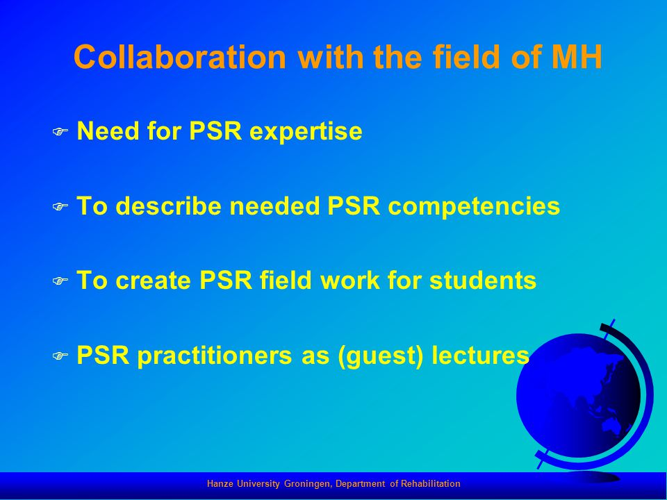 Hanze University Groningen, Department of Rehabilitation Collaboration with the field of MH F Need for PSR expertise F To describe needed PSR competencies F To create PSR field work for students F PSR practitioners as (guest) lectures