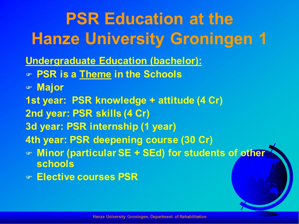 Hanze University Groningen, Department of Rehabilitation PSR Education at the Hanze University Groningen 1 Undergraduate Education (bachelor): F PSR is a Theme in the Schools F Major 1st year: PSR knowledge + attitude (4 Cr) 2nd year: PSR skills (4 Cr) 3d year: PSR internship (1 year) 4th year: PSR deepening course (30 Cr) F Minor (particular SE + SEd) for students of other schools F Elective courses PSR