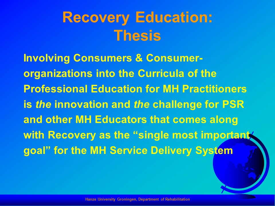 Hanze University Groningen, Department of Rehabilitation Recovery Education: Thesis Involving Consumers & Consumer- organizations into the Curricula o