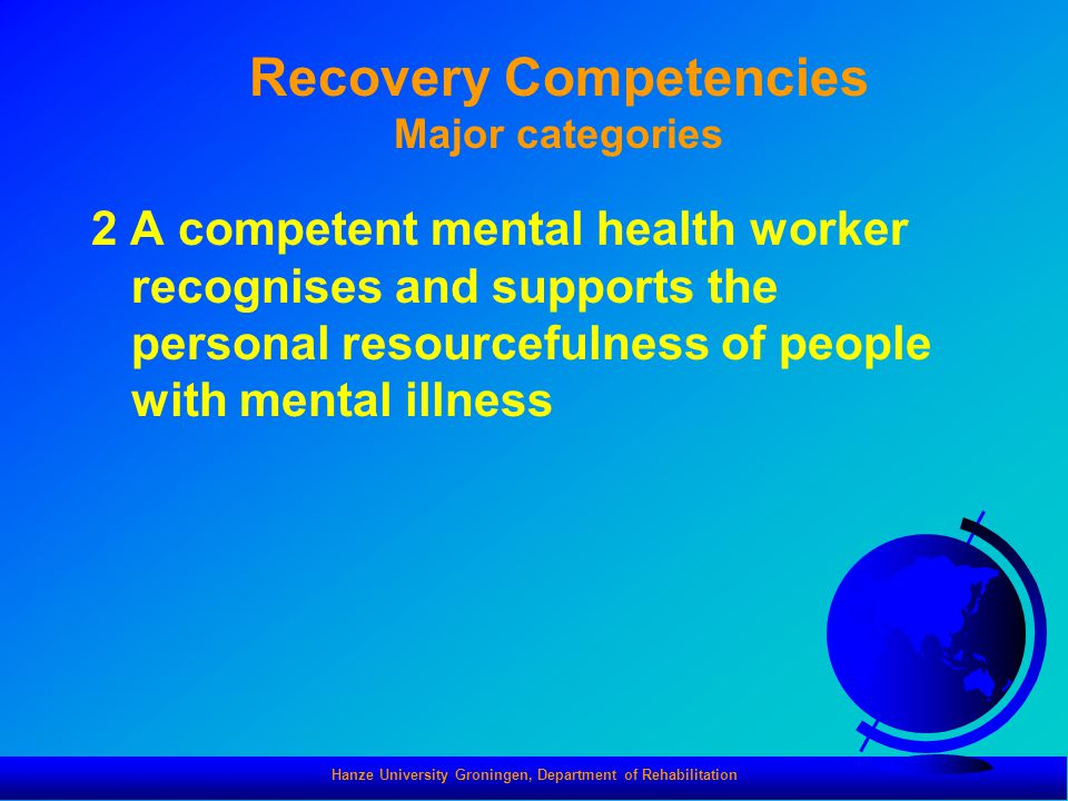 Hanze University Groningen, Department of Rehabilitation Recovery Competencies Major categories 2 A competent mental health worker recognises and supports the personal resourcefulness of people with mental illness