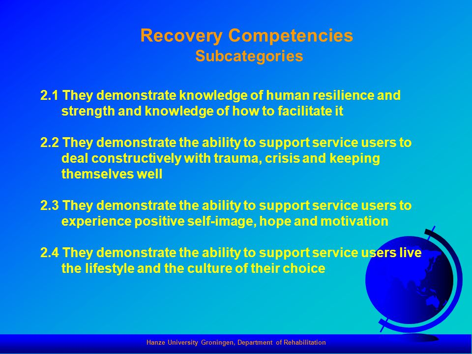 Hanze University Groningen, Department of Rehabilitation Recovery Competencies Subcategories 2.1 They demonstrate knowledge of human resilience and strength and knowledge of how to facilitate it 2.2 They demonstrate the ability to support service users to deal constructively with trauma, crisis and keeping themselves well 2.3 They demonstrate the ability to support service users to experience positive self-image, hope and motivation 2.4 They demonstrate the ability to support service users live the lifestyle and the culture of their choice