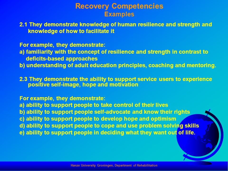 Hanze University Groningen, Department of Rehabilitation Recovery Competencies Examples 2.1 They demonstrate knowledge of human resilience and strengt