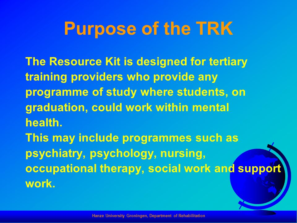 Hanze University Groningen, Department of Rehabilitation Purpose of the TRK The Resource Kit is designed for tertiary training providers who provide any programme of study where students, on graduation, could work within mental health.