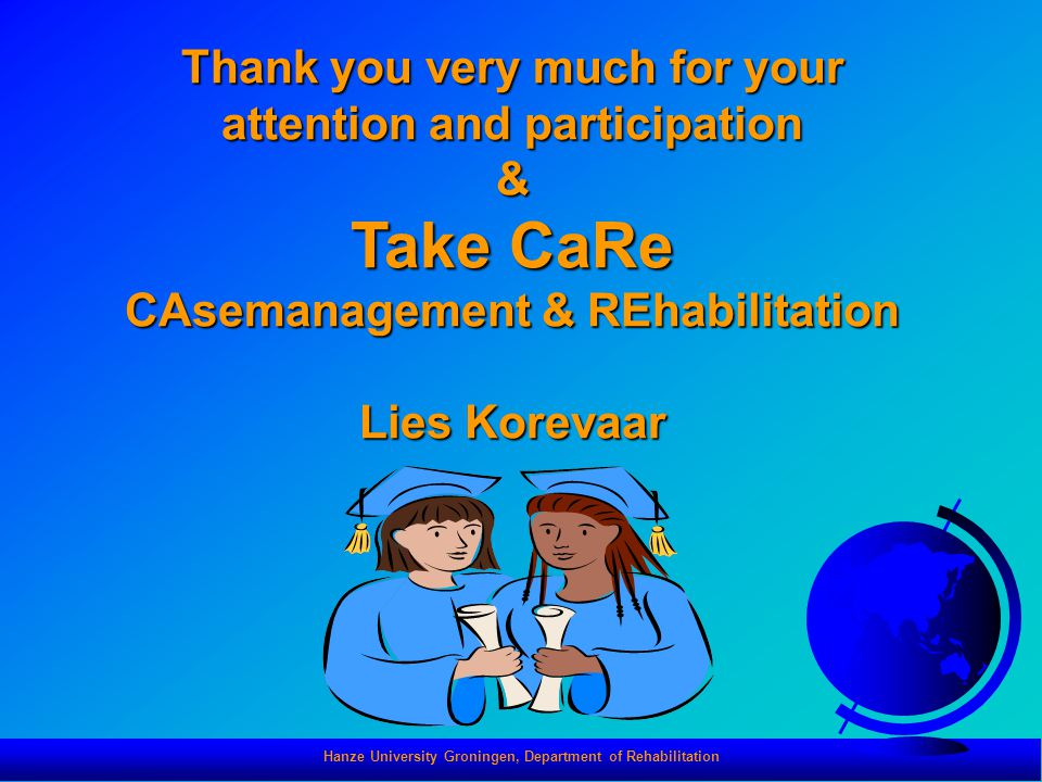 Hanze University Groningen, Department of Rehabilitation Thank you very much for your attention and participation & Take CaRe CAsemanagement & REhabil