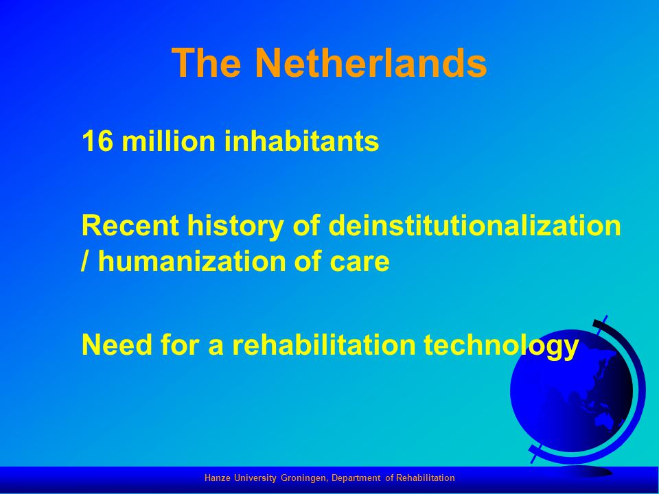 The Netherlands 16 million inhabitants Recent history of deinstitutionalization / humanization of care Need for a rehabilitation technology