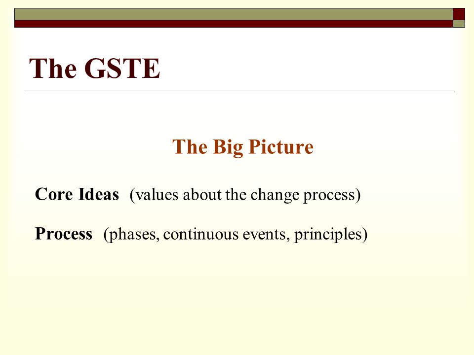 The GSTE The Big Picture Core Ideas (values about the change process) Process (phases, continuous events, principles)