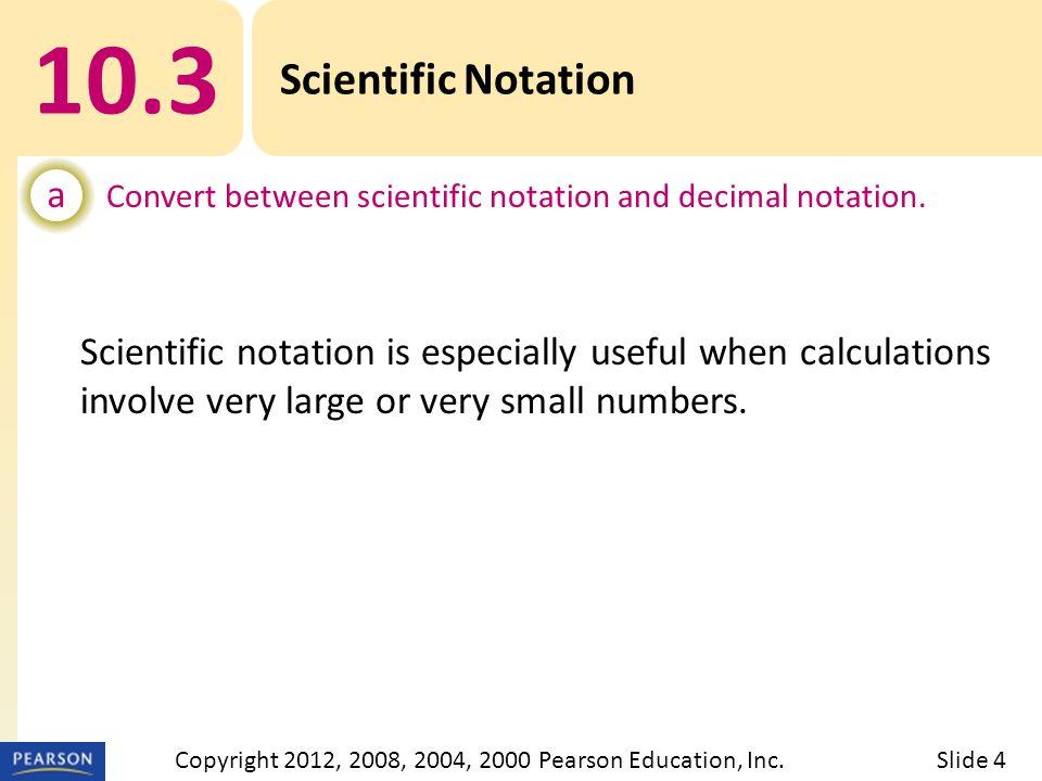 10.3 Scientific Notation SCIENTIFIC NOTATION Slide 5Copyright 2012, 2008, 2004, 2000 Pearson Education, Inc.