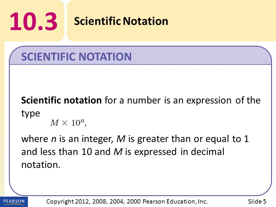 10.3 Scientific Notation SCIENTIFIC NOTATION Slide 5Copyright 2012, 2008, 2004, 2000 Pearson Education, Inc. Scientific notation for a number is an ex