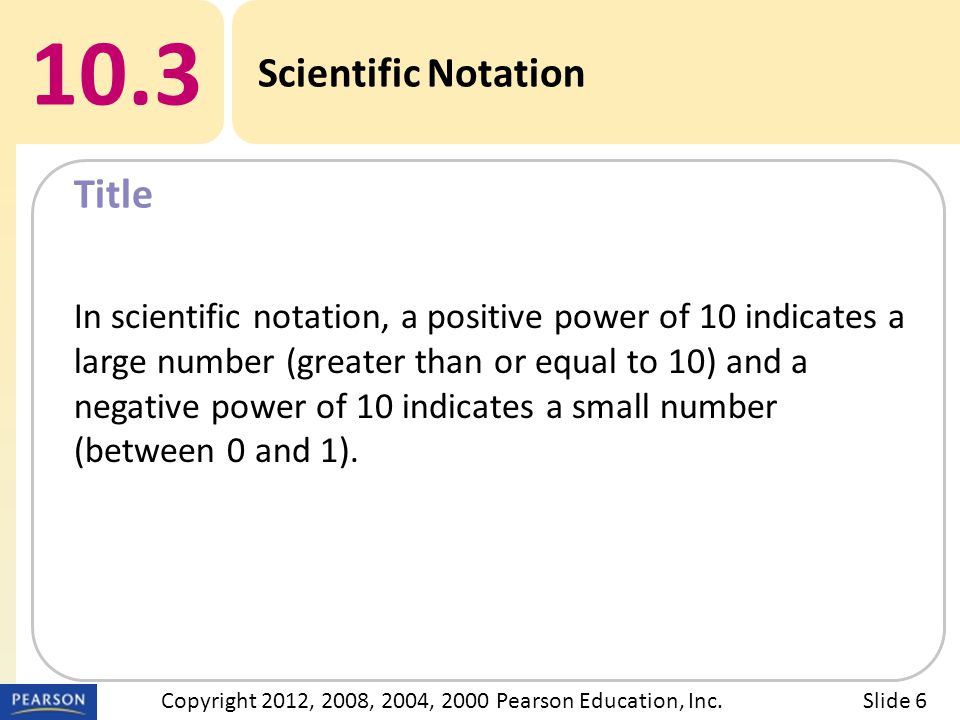 Title 10.3 Scientific Notation Slide 6Copyright 2012, 2008, 2004, 2000 Pearson Education, Inc. In scientific notation, a positive power of 10 indicate
