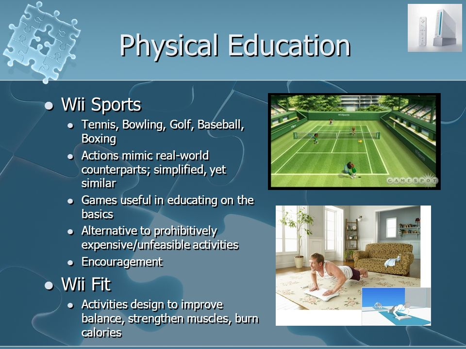 Physical Education Wii Sports Tennis, Bowling, Golf, Baseball, Boxing Actions mimic real-world counterparts; simplified, yet similar Games useful in educating on the basics Alternative to prohibitively expensive/unfeasible activities Encouragement Wii Fit Activities design to improve balance, strengthen muscles, burn calories Wii Sports Tennis, Bowling, Golf, Baseball, Boxing Actions mimic real-world counterparts; simplified, yet similar Games useful in educating on the basics Alternative to prohibitively expensive/unfeasible activities Encouragement Wii Fit Activities design to improve balance, strengthen muscles, burn calories