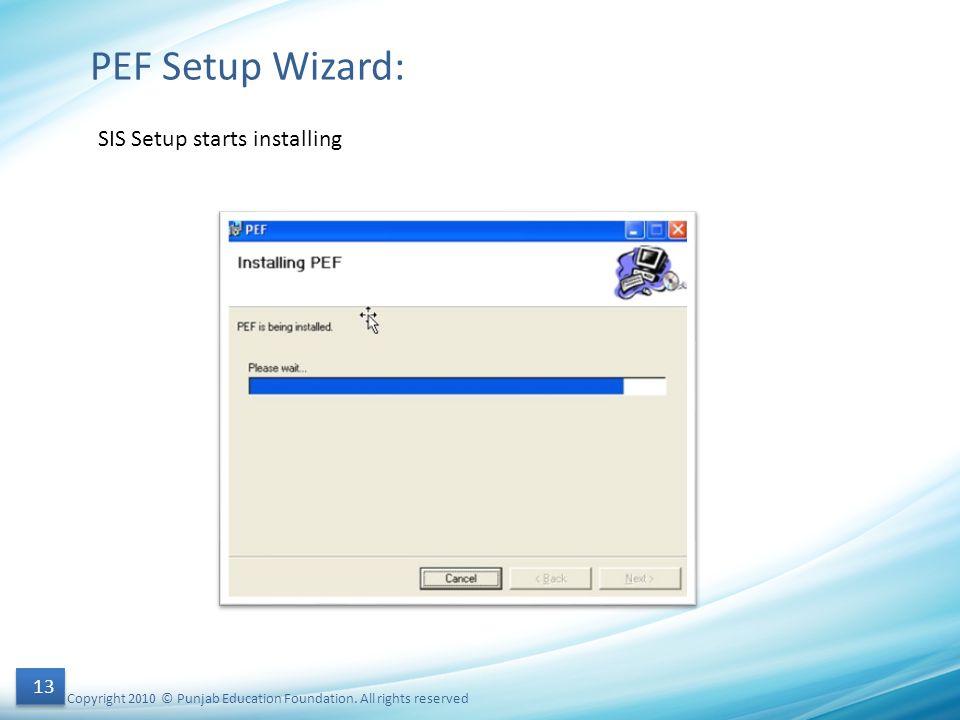 Copyright 2010 © Punjab Education Foundation. All rights reserved 13 PEF Setup Wizard: SIS Setup starts installing