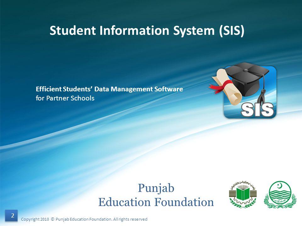 Punjab Education Foundation Student Information System (SIS) Efficient Students Data Management Software for Partner Schools 2 2 Copyright 2010 © Punj