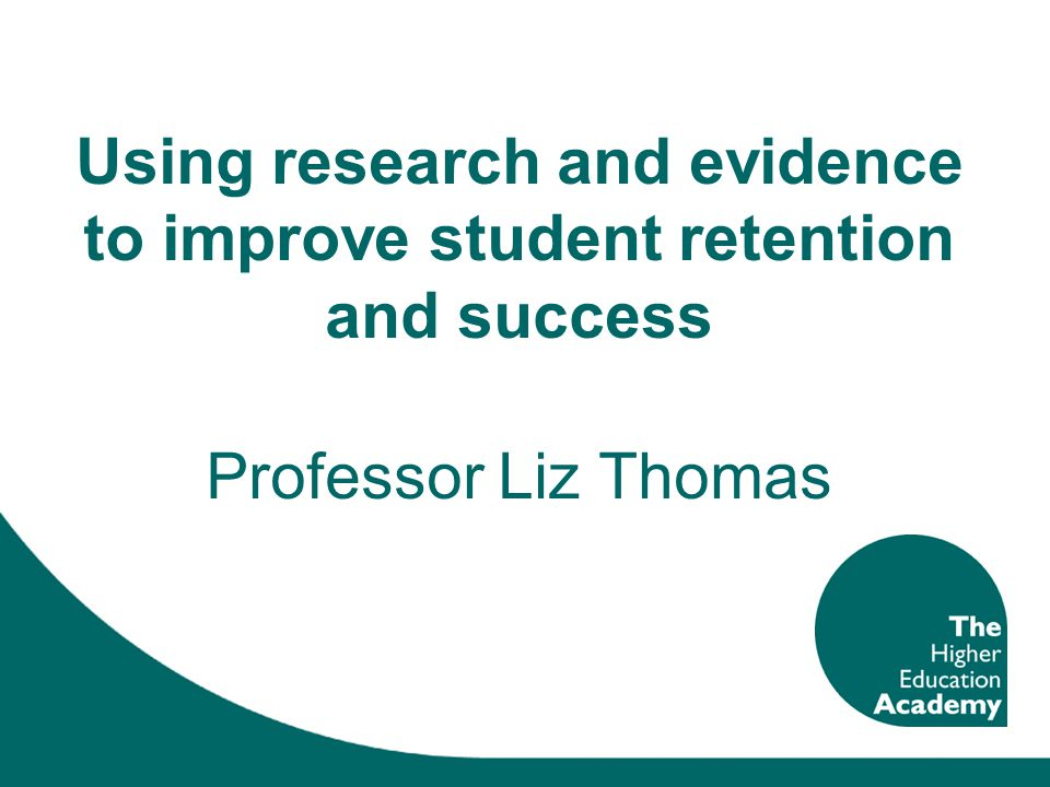 Using research and evidence to improve student retention and success Professor Liz Thomas