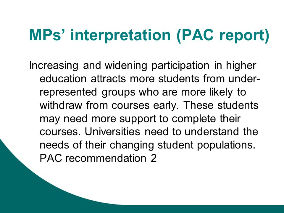 MPs interpretation (PAC report) Increasing and widening participation in higher education attracts more students from under- represented groups who are more likely to withdraw from courses early.