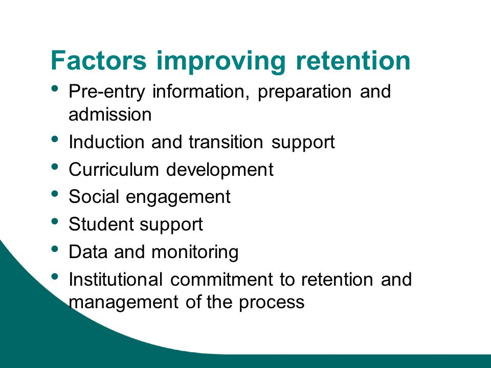 Factors improving retention Pre-entry information, preparation and admission Induction and transition support Curriculum development Social engagement Student support Data and monitoring Institutional commitment to retention and management of the process