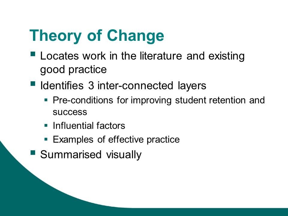 Theory of Change Locates work in the literature and existing good practice Identifies 3 inter-connected layers Pre-conditions for improving student retention and success Influential factors Examples of effective practice Summarised visually