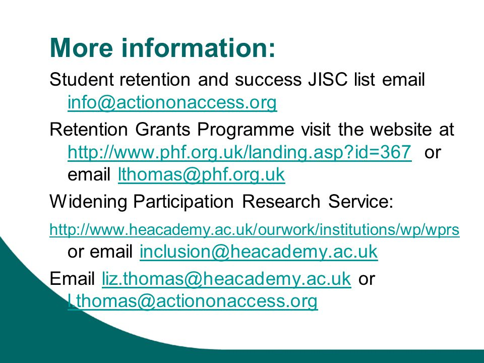 More information: Student retention and success JISC list email info@actiononaccess.org info@actiononaccess.org Retention Grants Programme visit the website at http://www.phf.org.uk/landing.asp id=367 or email lthomas@phf.org.uk http://www.phf.org.uk/landing.asp id=367lthomas@phf.org.uk Widening Participation Research Service: http://www.heacademy.ac.uk/ourwork/institutions/wp/wprs http://www.heacademy.ac.uk/ourwork/institutions/wp/wprs or email inclusion@heacademy.ac.ukinclusion@heacademy.ac.uk Email liz.thomas@heacademy.ac.uk or l.thomas@actiononaccess.orgliz.thomas@heacademy.ac.uk l.thomas@actiononaccess.org