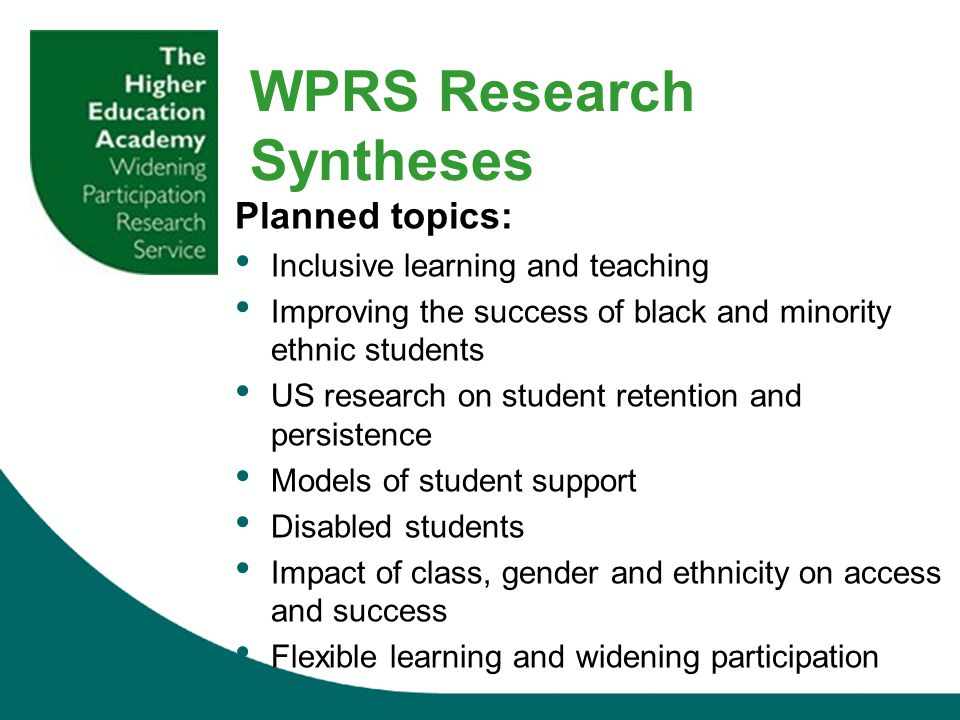 Planned topics: Inclusive learning and teaching Improving the success of black and minority ethnic students US research on student retention and persistence Models of student support Disabled students Impact of class, gender and ethnicity on access and success Flexible learning and widening participation WPRS Research Syntheses