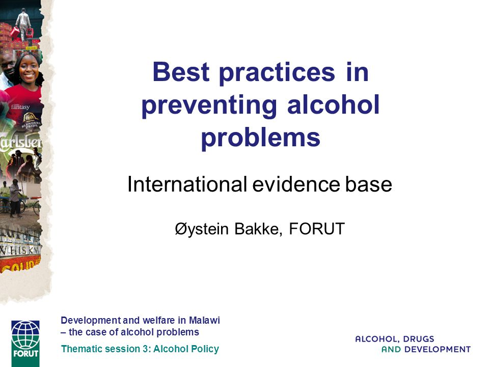 Best practices in preventing alcohol problems International evidence base Øystein Bakke, FORUT Development and welfare in Malawi – the case of alcohol problems Thematic session 3: Alcohol Policy