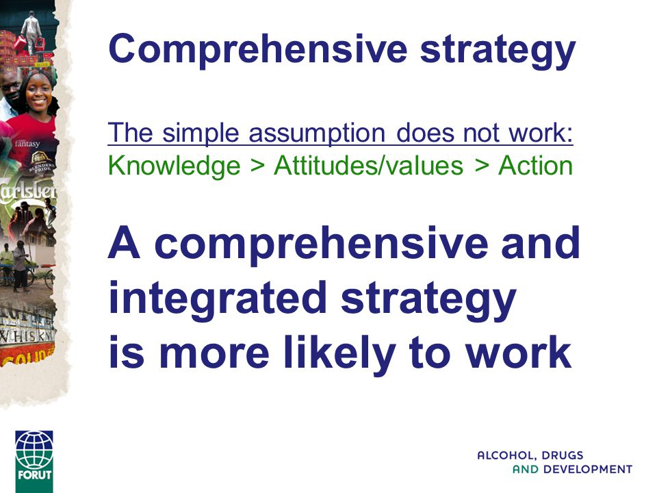The simple assumption does not work: Knowledge > Attitudes/values > Action A comprehensive and integrated strategy is more likely to work Comprehensive strategy