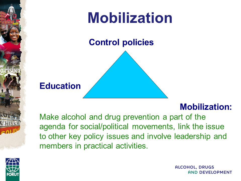 Mobilization: Make alcohol and drug prevention a part of the agenda for social/political movements, link the issue to other key policy issues and involve leadership and members in practical activities.