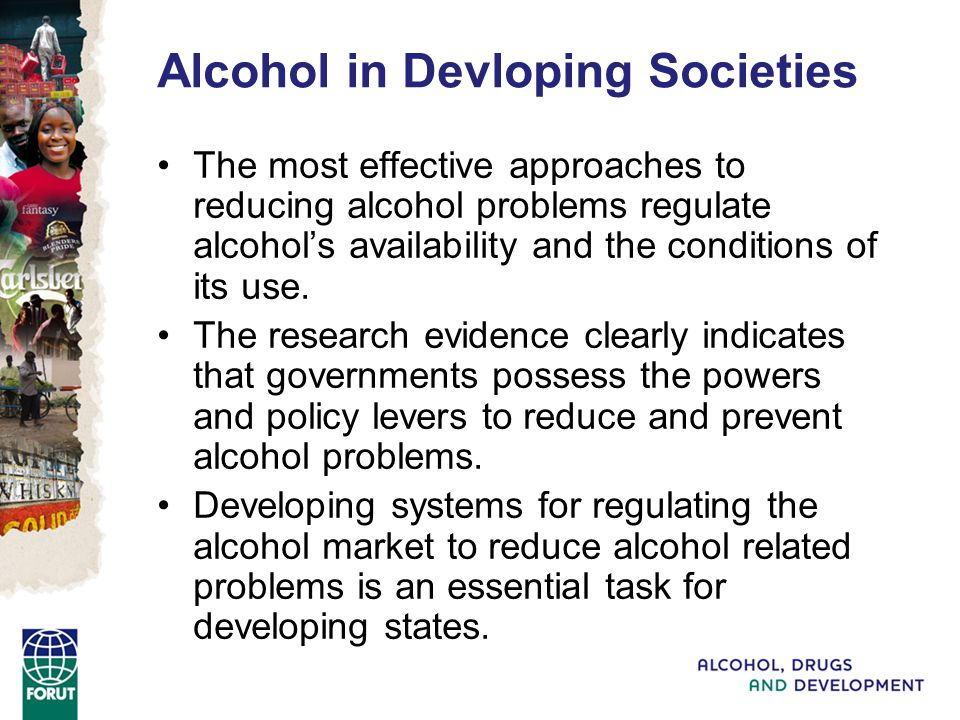 Alcohol in Devloping Societies The most effective approaches to reducing alcohol problems regulate alcohols availability and the conditions of its use.