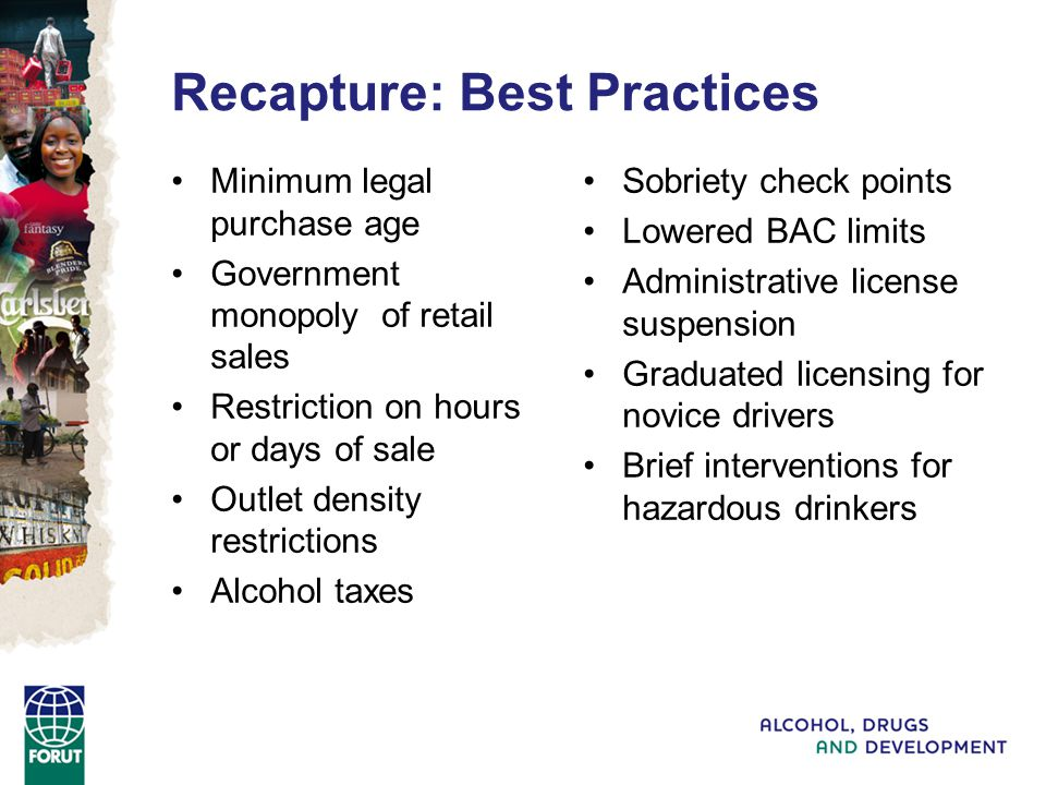 Recapture: Best Practices Minimum legal purchase age Government monopoly of retail sales Restriction on hours or days of sale Outlet density restrictions Alcohol taxes Sobriety check points Lowered BAC limits Administrative license suspension Graduated licensing for novice drivers Brief interventions for hazardous drinkers