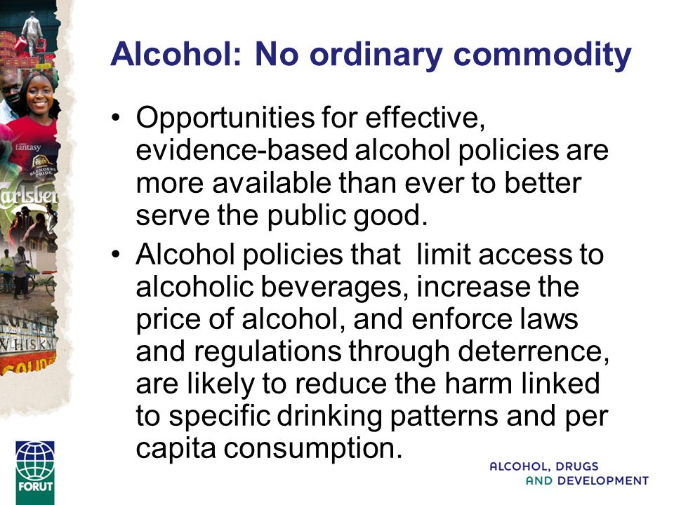 Alcohol: No ordinary commodity Opportunities for effective, evidence-based alcohol policies are more available than ever to better serve the public good.