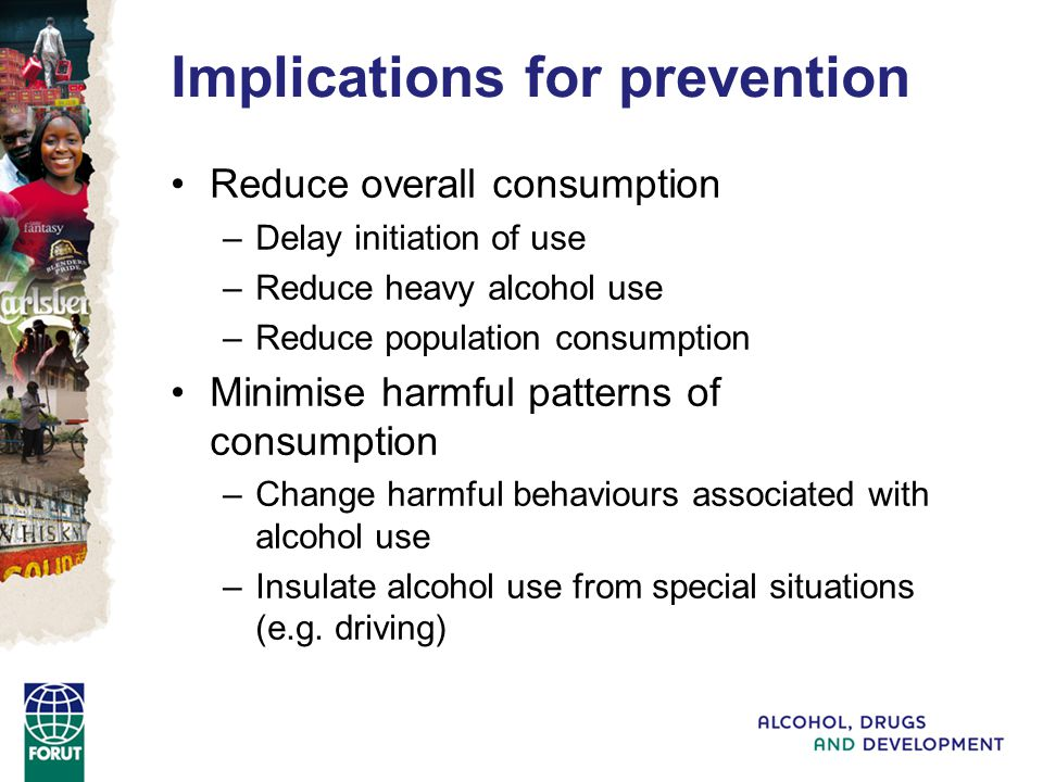 Implications for prevention Reduce overall consumption –Delay initiation of use –Reduce heavy alcohol use –Reduce population consumption Minimise harmful patterns of consumption –Change harmful behaviours associated with alcohol use –Insulate alcohol use from special situations (e.g.