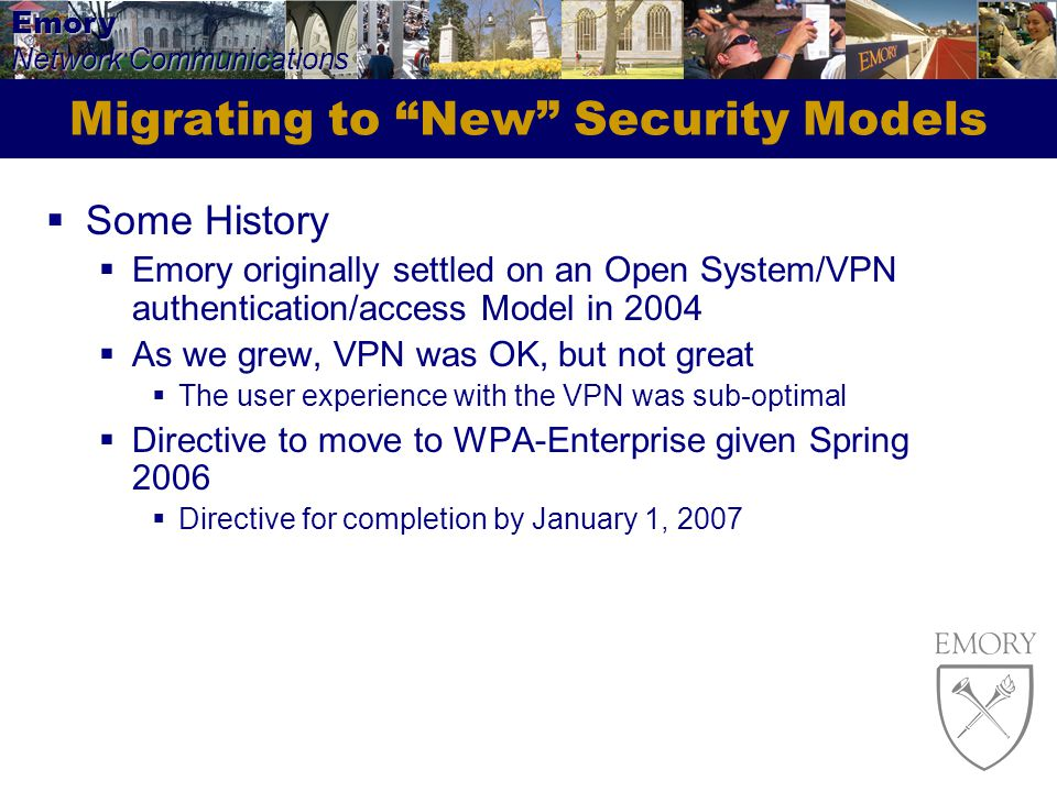 Emory Network Communications Migrating to New Security Models Some History Emory originally settled on an Open System/VPN authentication/access Model in 2004 As we grew, VPN was OK, but not great The user experience with the VPN was sub-optimal Directive to move to WPA-Enterprise given Spring 2006 Directive for completion by January 1, 2007