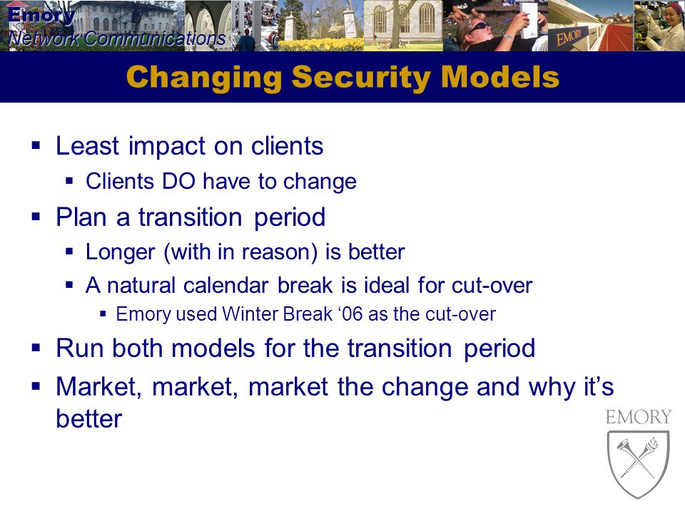 Emory Network Communications Changing Security Models Least impact on clients Clients DO have to change Plan a transition period Longer (with in reason) is better A natural calendar break is ideal for cut-over Emory used Winter Break 06 as the cut-over Run both models for the transition period Market, market, market the change and why its better