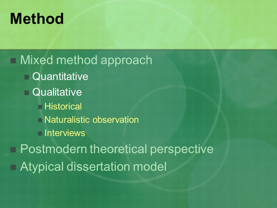 Method Mixed method approach Quantitative Qualitative Historical Naturalistic observation Interviews Postmodern theoretical perspective Atypical dissertation model