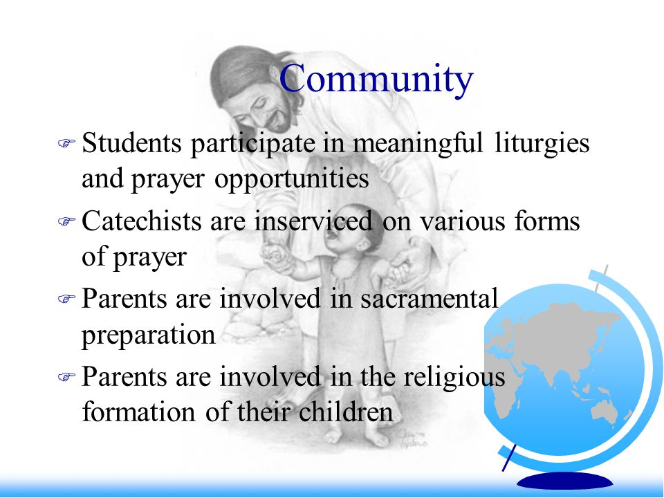 Community Students participate in meaningful liturgies and prayer opportunities Catechists are inserviced on various forms of prayer Parents are involved in sacramental preparation Parents are involved in the religious formation of their children