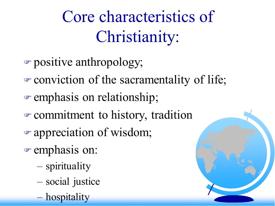 Core characteristics of Christianity: positive anthropology; conviction of the sacramentality of life; emphasis on relationship; commitment to history, tradition appreciation of wisdom; emphasis on: –spirituality –social justice –hospitality