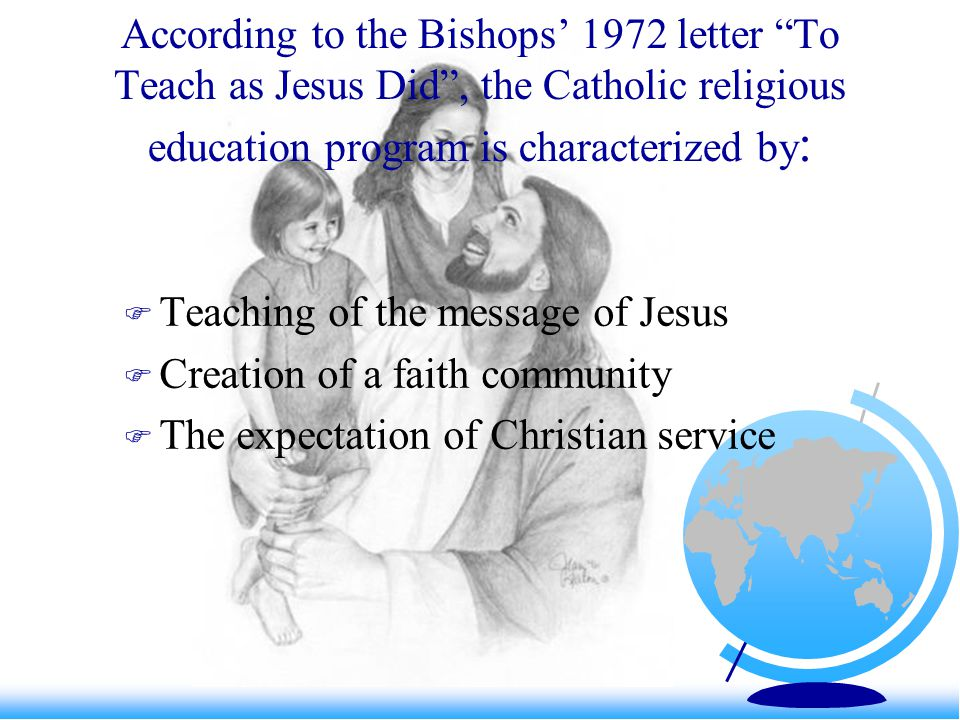 Message: We teach the Scriptures and Tradition We study the life and teachings of Jesus We study the teachings and doctrine of the Church We infuse the religious dimension into all parts of the activities of the program We train our teachers in the knowledge of the Catholic religion and methods for teaching religion