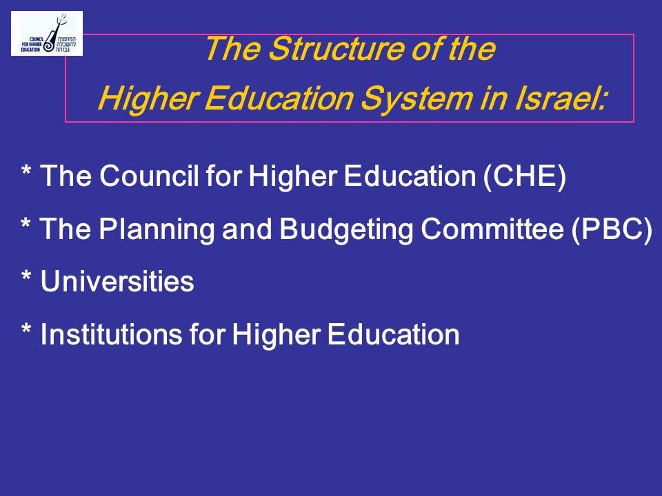 The Structure of the Higher Education System in Israel: * The Council for Higher Education (CHE) * The Planning and Budgeting Committee (PBC) * Univer