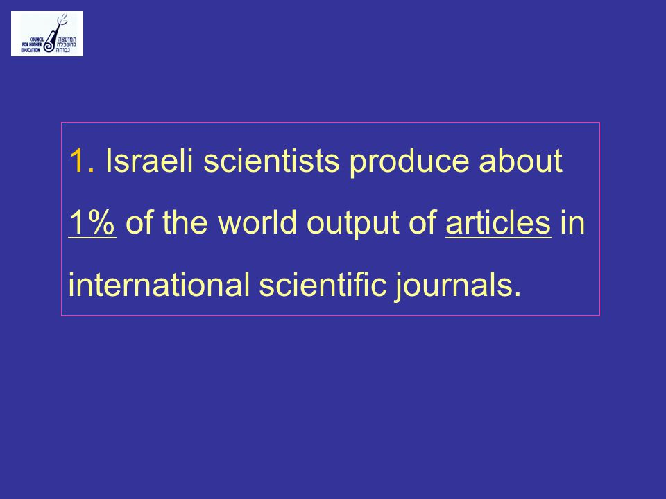 1. Israeli scientists produce about 1% of the world output of articles in international scientific journals.