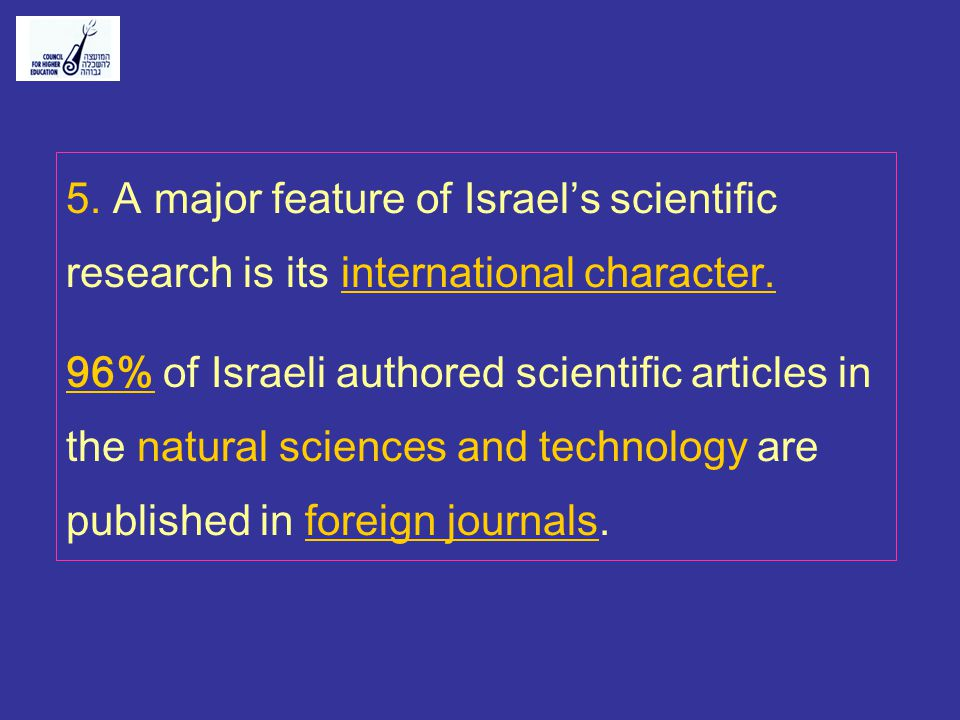 5. A major feature of Israels scientific research is its international character. 96% of Israeli authored scientific articles in the natural sciences