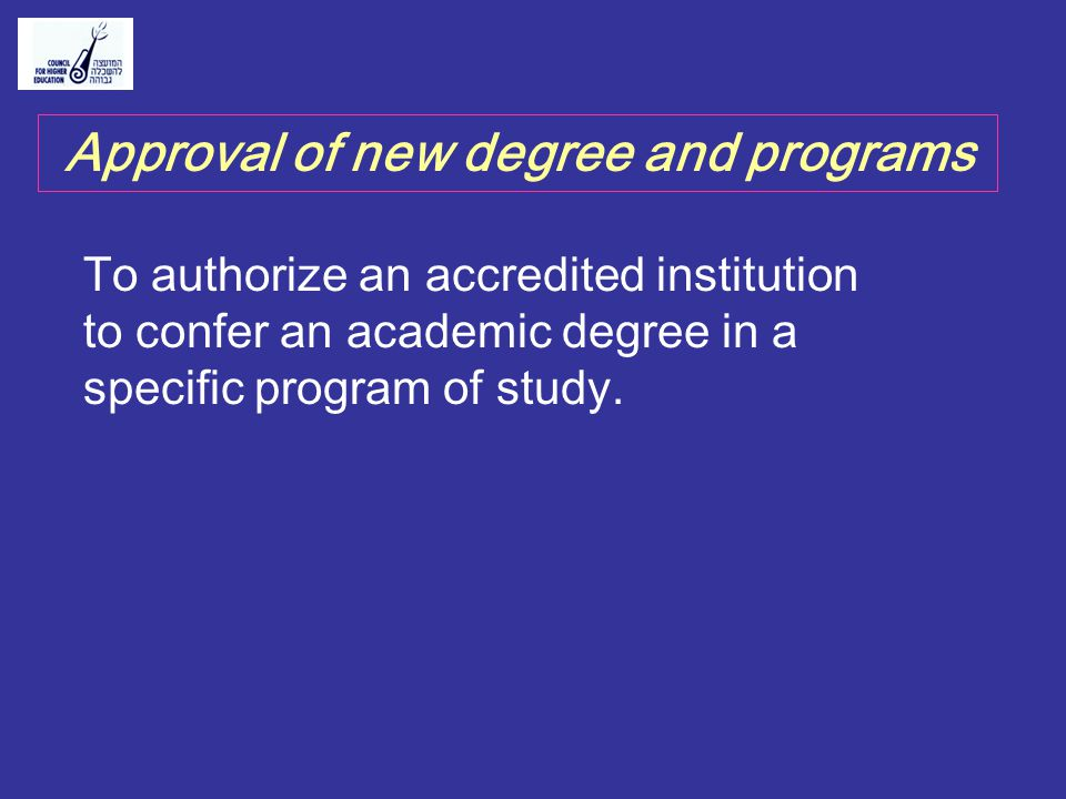 Approval of new degree and programs To authorize an accredited institution to confer an academic degree in a specific program of study.