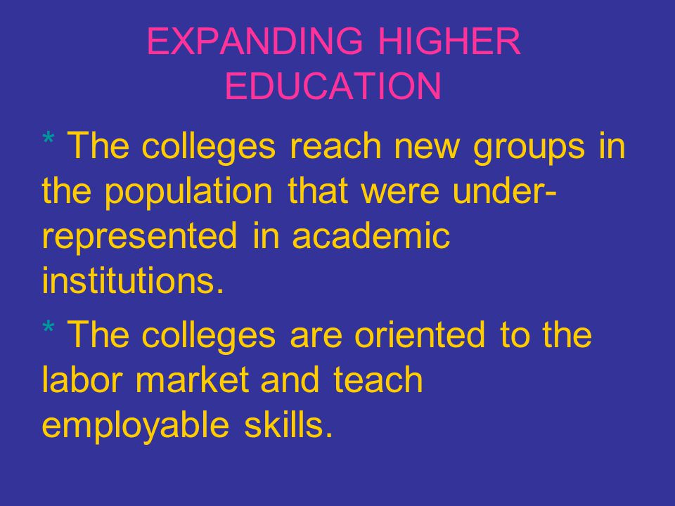 EXPANDING HIGHER EDUCATION * The colleges reach new groups in the population that were under- represented in academic institutions. * The colleges are