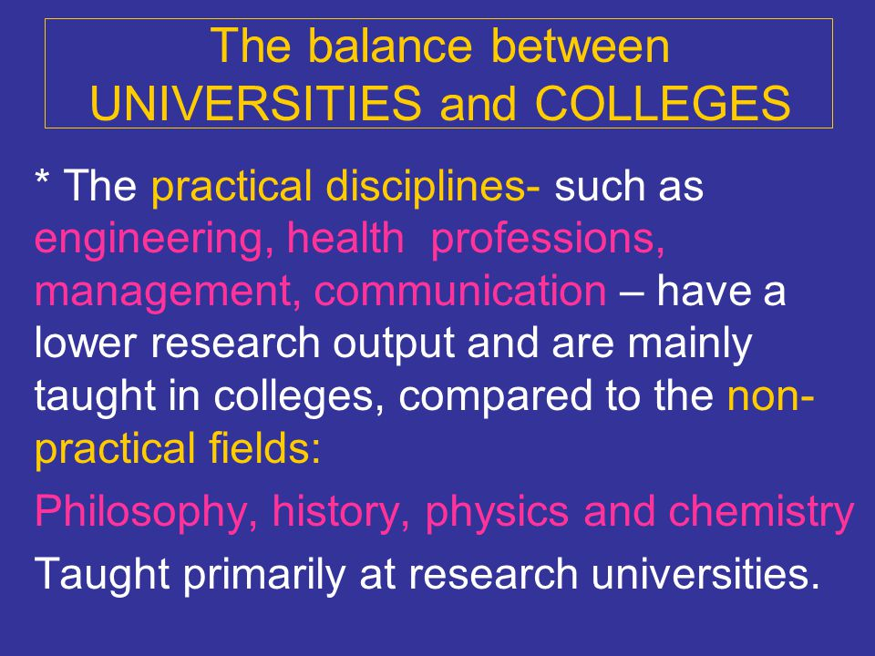 The balance between UNIVERSITIES and COLLEGES * The practical disciplines- such as engineering, health professions, management, communication – have a