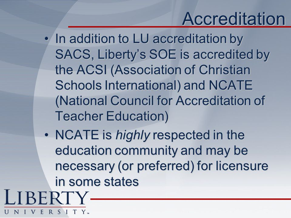 Accreditation In addition to LU accreditation by SACS, Libertys SOE is accredited by the ACSI (Association of Christian Schools International) and NCATE (National Council for Accreditation of Teacher Education)In addition to LU accreditation by SACS, Libertys SOE is accredited by the ACSI (Association of Christian Schools International) and NCATE (National Council for Accreditation of Teacher Education) NCATE is highly respected in the education community and may be necessary (or preferred) for licensure in some statesNCATE is highly respected in the education community and may be necessary (or preferred) for licensure in some states