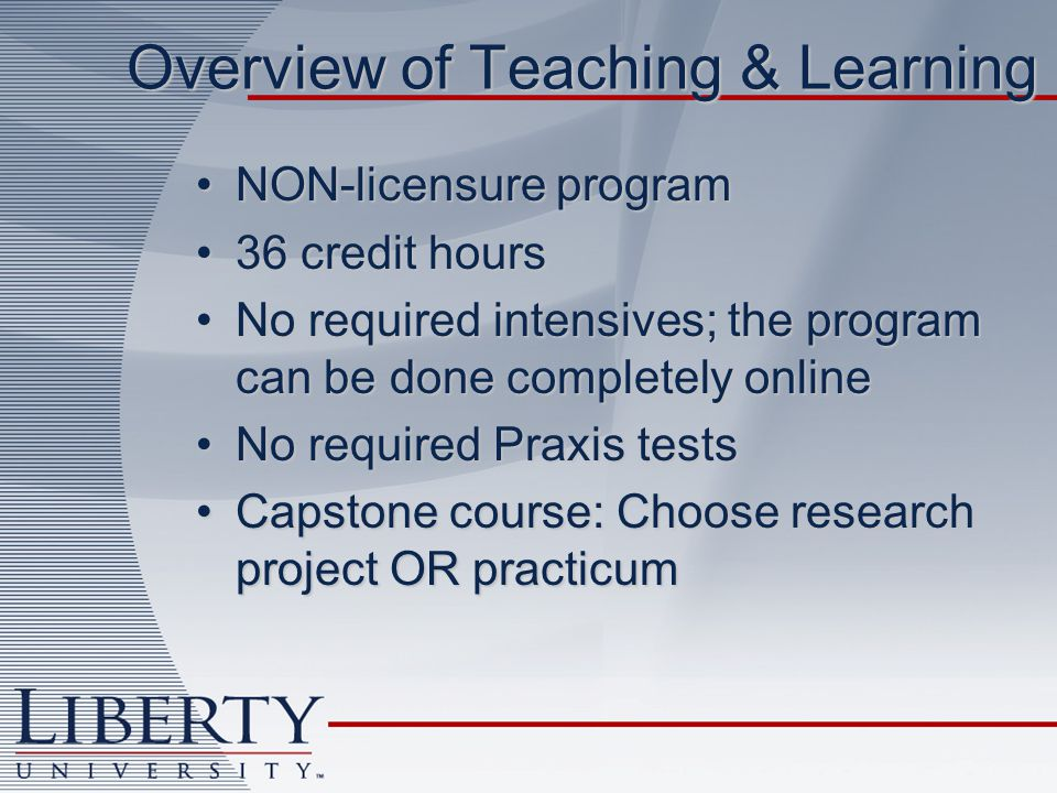 Overview of Teaching & Learning NON-licensure programNON-licensure program 36 credit hours36 credit hours No required intensives; the program can be done completely onlineNo required intensives; the program can be done completely online No required Praxis testsNo required Praxis tests Capstone course: Choose research project OR practicumCapstone course: Choose research project OR practicum