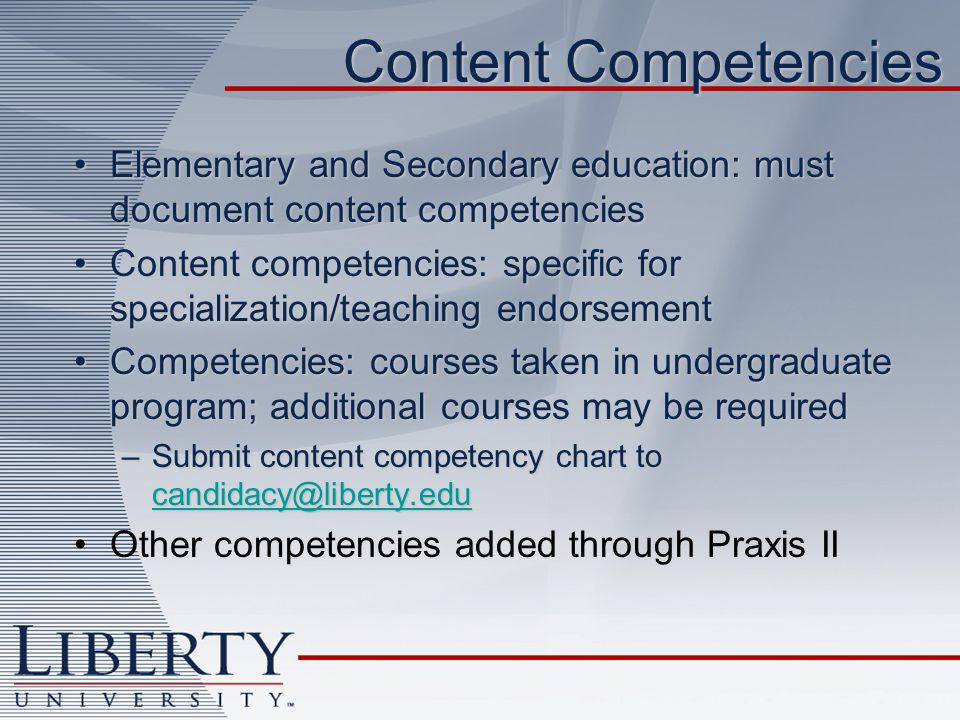 Content Competencies Elementary and Secondary education: must document content competenciesElementary and Secondary education: must document content competencies Content competencies: specific for specialization/teaching endorsementContent competencies: specific for specialization/teaching endorsement Competencies: courses taken in undergraduate program; additional courses may be requiredCompetencies: courses taken in undergraduate program; additional courses may be required –Submit content competency chart to candidacy@liberty.edu candidacy@liberty.edu Other competencies added through Praxis II